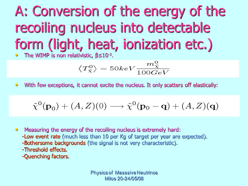 Physics of Masssive Neutrinos Milos 20-24/05/08 A: Conversion of the energy of the recoiling nucleus into detectable form (light, heat, ionization etc.) The WIMP is non relativistic, β≤10 -3.