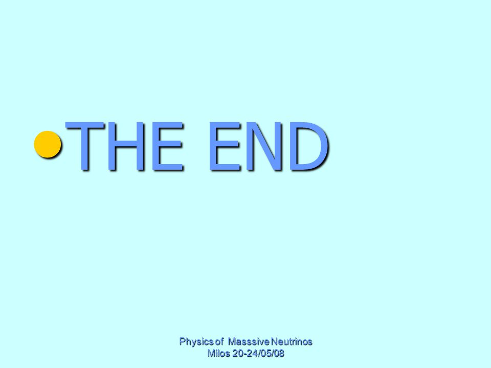Physics of Masssive Neutrinos Milos 20-24/05/08 THE END THE END
