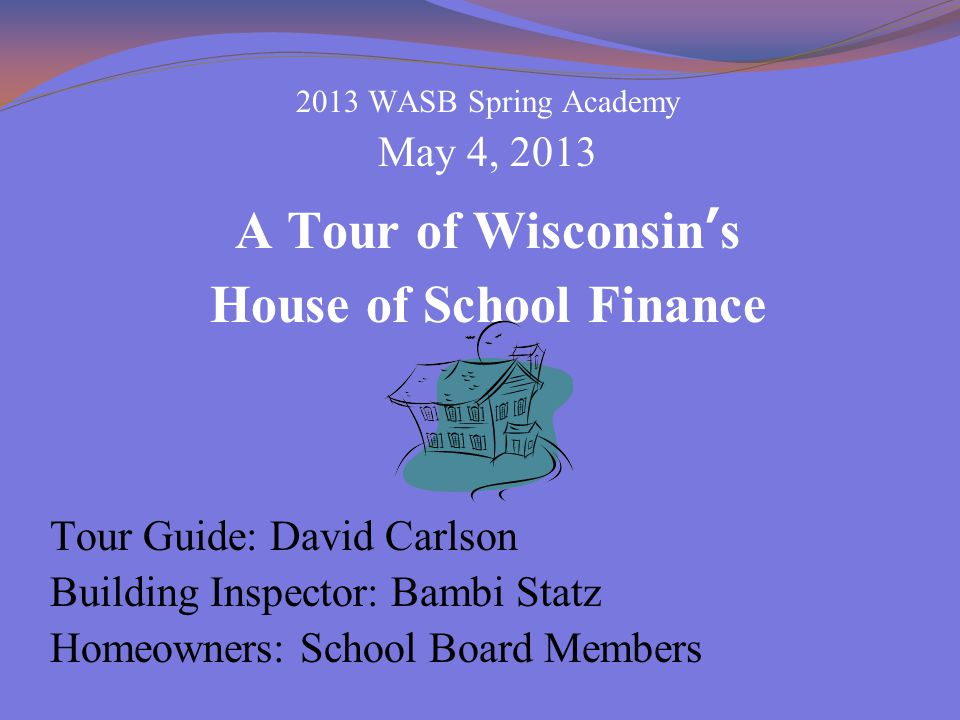 2013 WASB Spring Academy May 4, 2013 A Tour of Wisconsin's House of School Finance Tour Guide: David Carlson Building Inspector: Bambi Statz Homeowners: School Board Members
