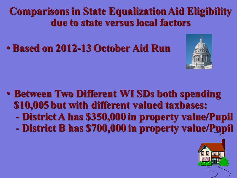 Based on 2012-13 October Aid Run Based on 2012-13 October Aid Run Between Two Different WI SDs both spending $10,005 but with different valued taxbases: Between Two Different WI SDs both spending $10,005 but with different valued taxbases: - District A has $350,000 in property value/Pupil - District B has $700,000 in property value/Pupil Comparisons in State Equalization Aid Eligibility due to state versus local factors