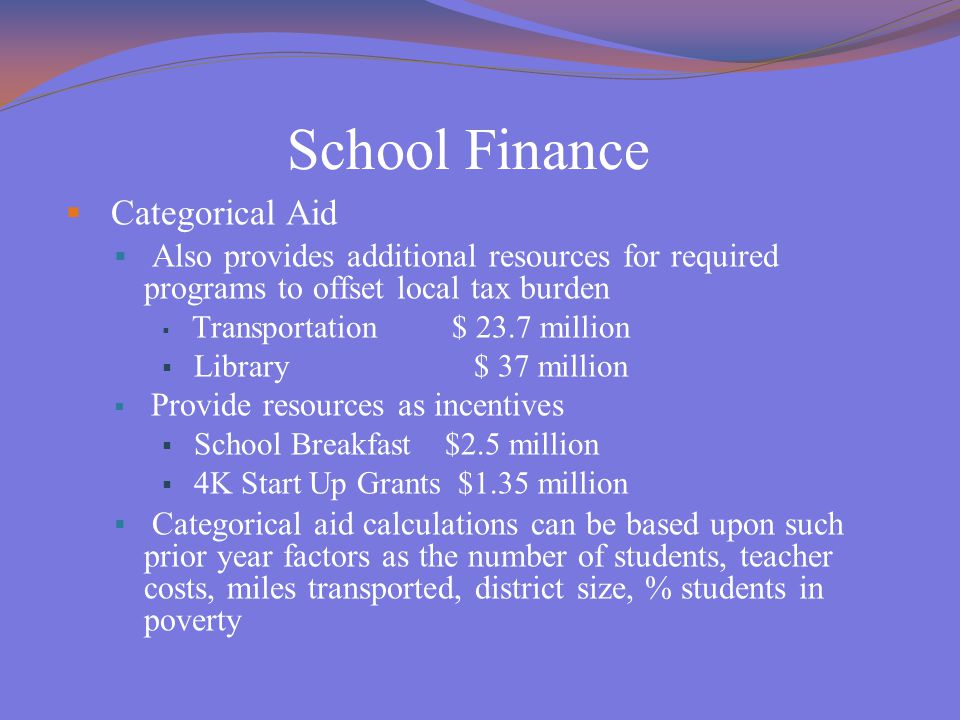 School Finance  Categorical Aid  Also provides additional resources for required programs to offset local tax burden  Transportation $ 23.7 million  Library $ 37 million  Provide resources as incentives  School Breakfast $2.5 million  4K Start Up Grants $1.35 million  Categorical aid calculations can be based upon such prior year factors as the number of students, teacher costs, miles transported, district size, % students in poverty