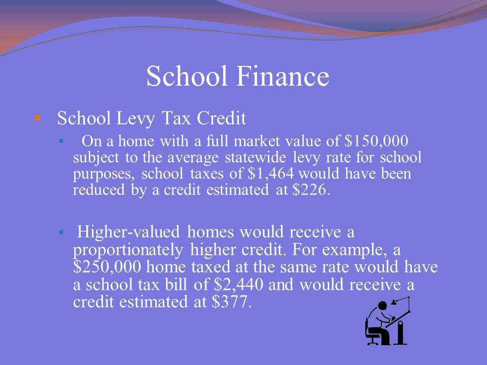 School Finance  School Levy Tax Credit  On a home with a full market value of $150,000 subject to the average statewide levy rate for school purposes, school taxes of $1,464 would have been reduced by a credit estimated at $226.