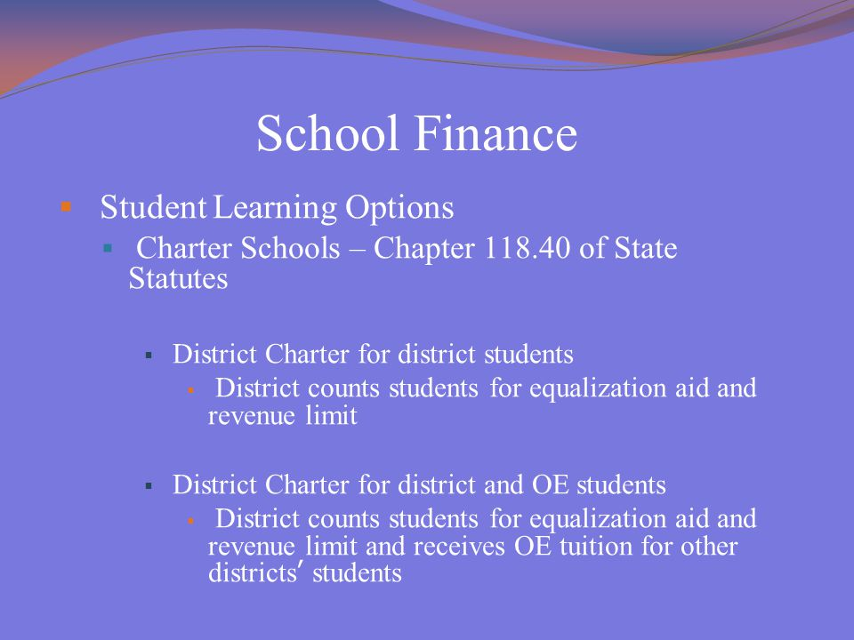 School Finance  Student Learning Options  Charter Schools – Chapter 118.40 of State Statutes  District Charter for district students  District counts students for equalization aid and revenue limit  District Charter for district and OE students  District counts students for equalization aid and revenue limit and receives OE tuition for other districts' students