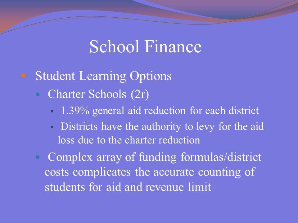 School Finance  Student Learning Options  Charter Schools (2r)  1.39% general aid reduction for each district  Districts have the authority to levy for the aid loss due to the charter reduction  Complex array of funding formulas/district costs complicates the accurate counting of students for aid and revenue limi t