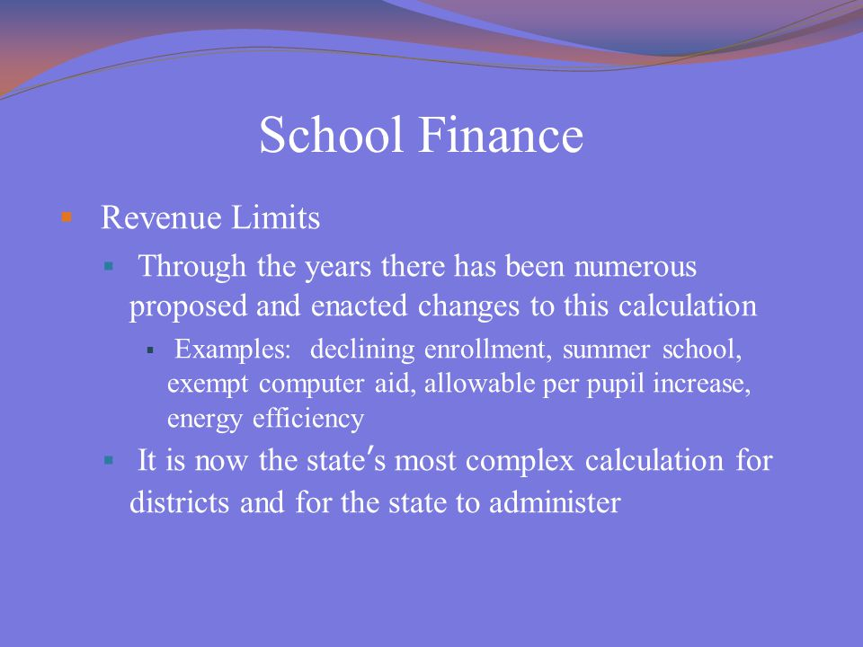 School Finance  Revenue Limits  Through the years there has been numerous proposed and enacted changes to this calculation  Examples: declining enrollment, summer school, exempt computer aid, allowable per pupil increase, energy efficiency  It is now the state's most complex calculation for districts and for the state to administer