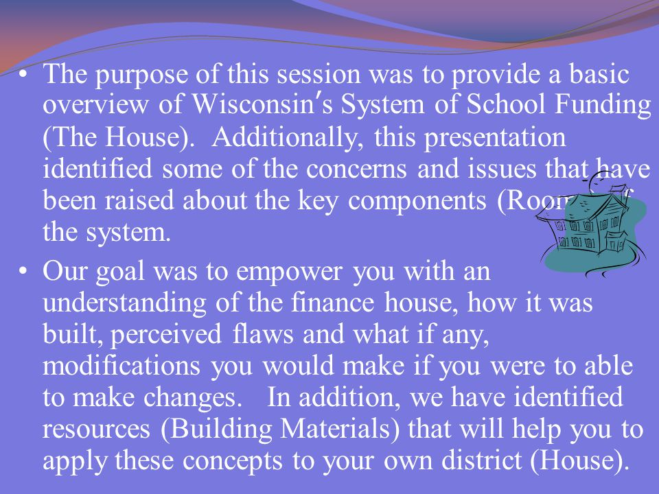 The purpose of this session was to provide a basic overview of Wisconsin's System of School Funding (The House).