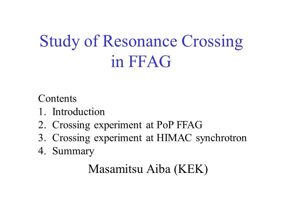 Study of Resonance Crossing in FFAG Masamitsu Aiba (KEK) Contents 1.Introduction 2.Crossing experiment at PoP FFAG 3.Crossing experiment at HIMAC synchrotron 4.Summary
