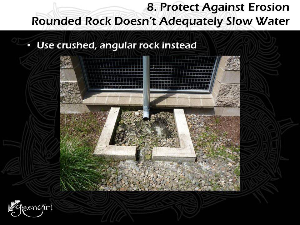 8. Protect Against Erosion Rounded Rock Doesn't Adequately Slow Water Use crushed, angular rock instead
