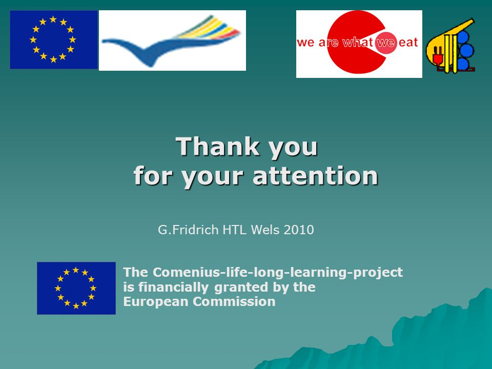 Thank you for your attention The Comenius-life-long-learning-project is financially granted by the European Commission G.Fridrich HTL Wels 2010