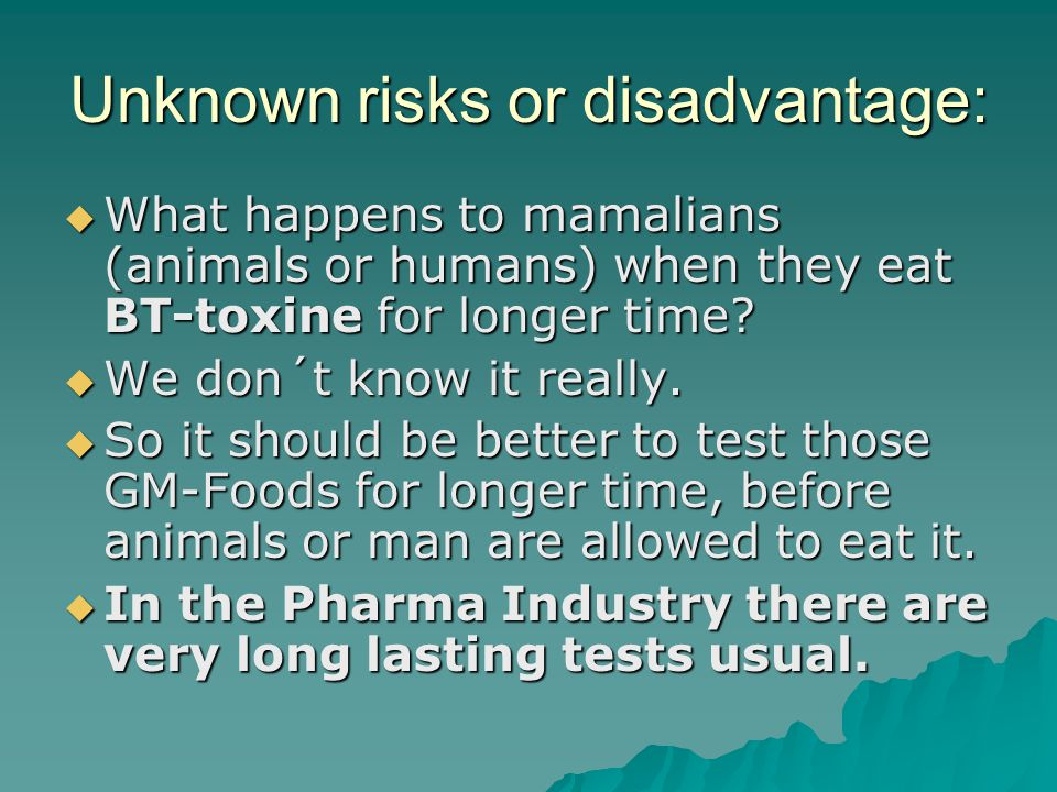 Unknown risks or disadvantage:  What happens to mamalians (animals or humans) when they eat BT-toxine for longer time.