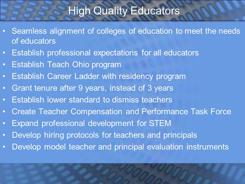 High Quality Educators Seamless alignment of colleges of education to meet the needs of educators Establish professional expectations for all educators Establish Teach Ohio program Establish Career Ladder with residency program Grant tenure after 9 years, instead of 3 years Establish lower standard to dismiss teachers Create Teacher Compensation and Performance Task Force Expand professional development for STEM Develop hiring protocols for teachers and principals Develop model teacher and principal evaluation instruments