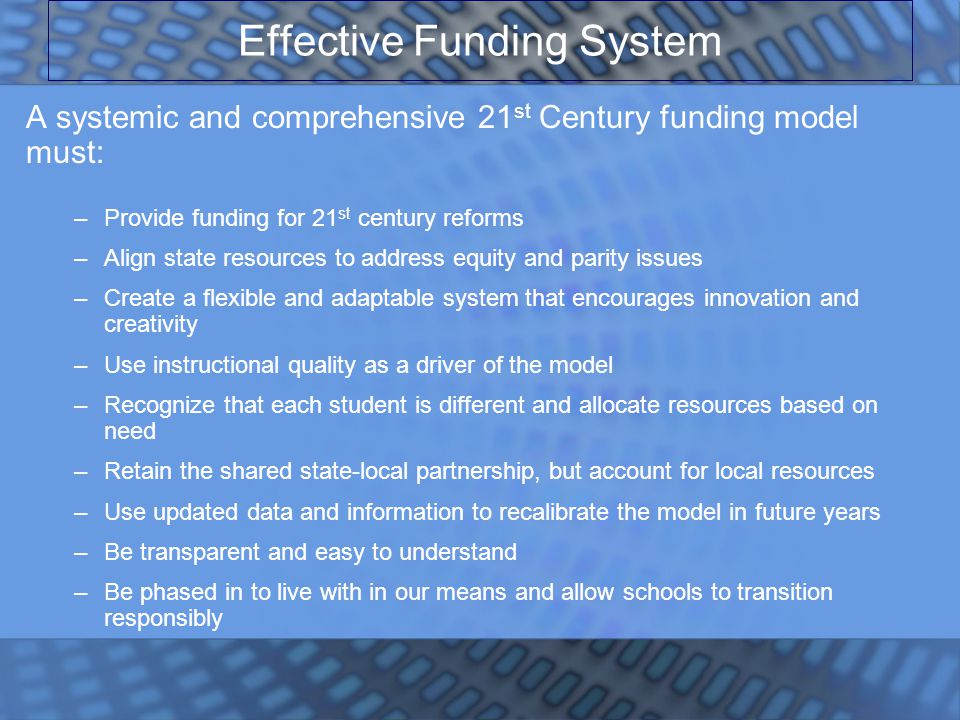 Effective Funding System A systemic and comprehensive 21 st Century funding model must: –Provide funding for 21 st century reforms –Align state resources to address equity and parity issues –Create a flexible and adaptable system that encourages innovation and creativity –Use instructional quality as a driver of the model –Recognize that each student is different and allocate resources based on need –Retain the shared state-local partnership, but account for local resources –Use updated data and information to recalibrate the model in future years –Be transparent and easy to understand –Be phased in to live with in our means and allow schools to transition responsibly