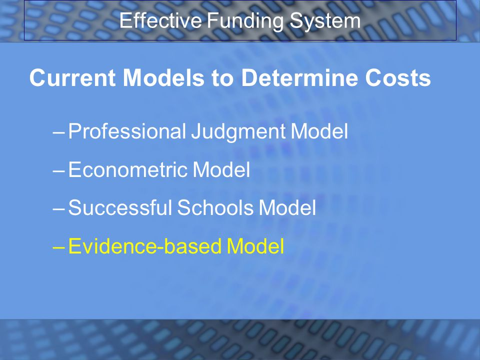 Effective Funding System Current Models to Determine Costs –Professional Judgment Model –Econometric Model –Successful Schools Model –Evidence-based Model