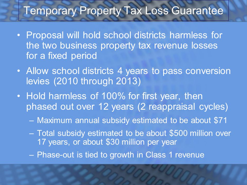 Temporary Property Tax Loss Guarantee Proposal will hold school districts harmless for the two business property tax revenue losses for a fixed period Allow school districts 4 years to pass conversion levies (2010 through 2013) Hold harmless of 100% for first year, then phased out over 12 years (2 reappraisal cycles) –Maximum annual subsidy estimated to be about $71 –Total subsidy estimated to be about $500 million over 17 years, or about $30 million per year –Phase-out is tied to growth in Class 1 revenue