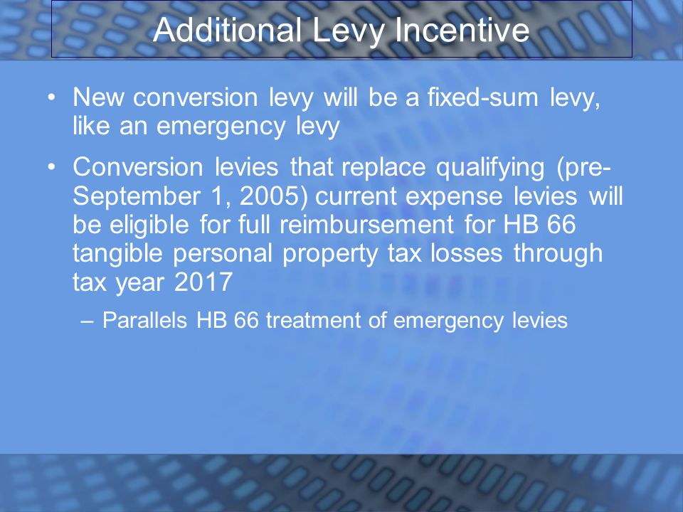 Additional Levy Incentive New conversion levy will be a fixed-sum levy, like an emergency levy Conversion levies that replace qualifying (pre- September 1, 2005) current expense levies will be eligible for full reimbursement for HB 66 tangible personal property tax losses through tax year 2017 –Parallels HB 66 treatment of emergency levies