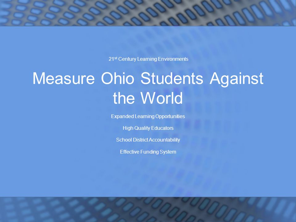 21 st Century Learning Environments Measure Ohio Students Against the World Expanded Learning Opportunities High Quality Educators School District Accountability Effective Funding System