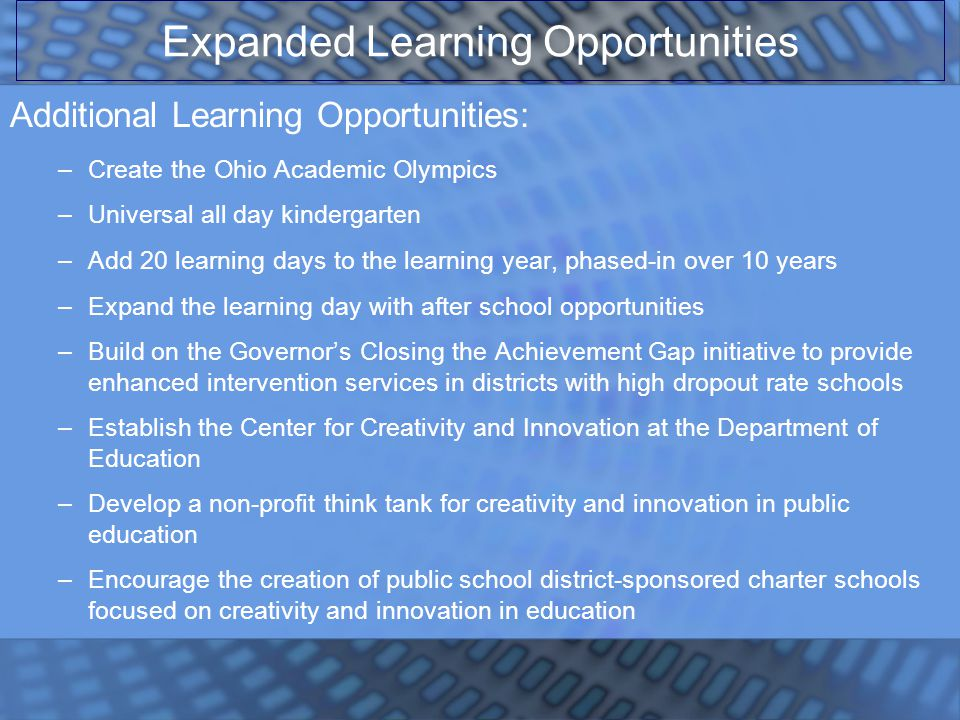 Additional Learning Opportunities: –Create the Ohio Academic Olympics –Universal all day kindergarten –Add 20 learning days to the learning year, phased-in over 10 years –Expand the learning day with after school opportunities –Build on the Governor's Closing the Achievement Gap initiative to provide enhanced intervention services in districts with high dropout rate schools –Establish the Center for Creativity and Innovation at the Department of Education –Develop a non-profit think tank for creativity and innovation in public education –Encourage the creation of public school district-sponsored charter schools focused on creativity and innovation in education Expanded Learning Opportunities