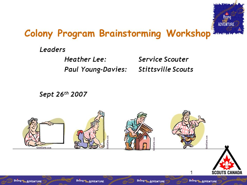 1 Colony Program Brainstorming Workshop Leaders Heather Lee: Service Scouter Paul Young-Davies: Stittsville Scouts Sept 26 th 2007
