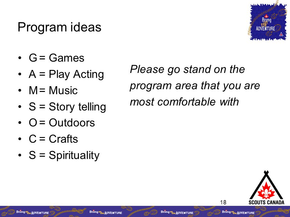 18 Program ideas G A M S O C S = Games = Play Acting = Music = Story telling = Outdoors = Crafts = Spirituality Please go stand on the program area that you are most comfortable with