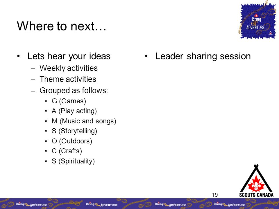 19 Where to next… Lets hear your ideas –Weekly activities –Theme activities –Grouped as follows: G (Games) A (Play acting) M (Music and songs) S (Storytelling) O (Outdoors) C (Crafts) S (Spirituality) Leader sharing session