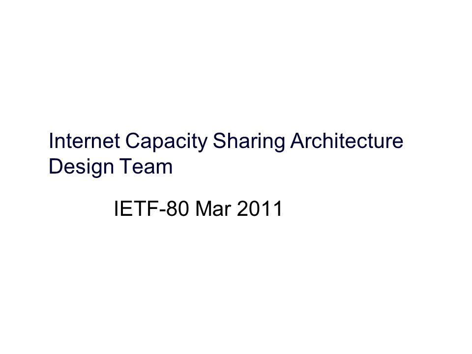 Internet Capacity Sharing Architecture Design Team IETF-80 Mar 2011