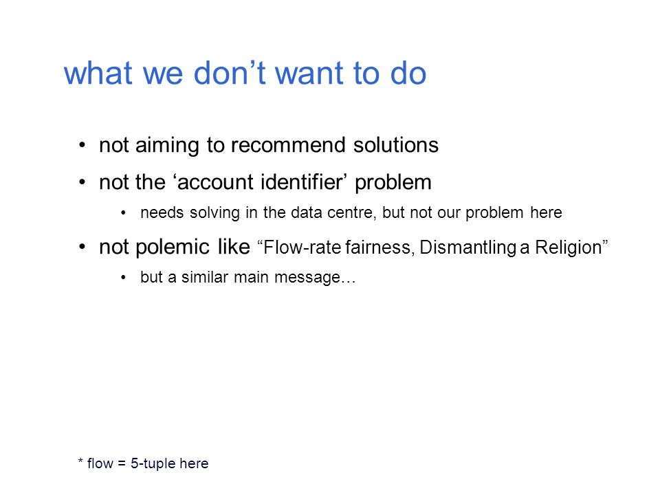 what we don't want to do not aiming to recommend solutions not the 'account identifier' problem needs solving in the data centre, but not our problem here not polemic like Flow-rate fairness, Dismantling a Religion but a similar main message… * flow = 5-tuple here