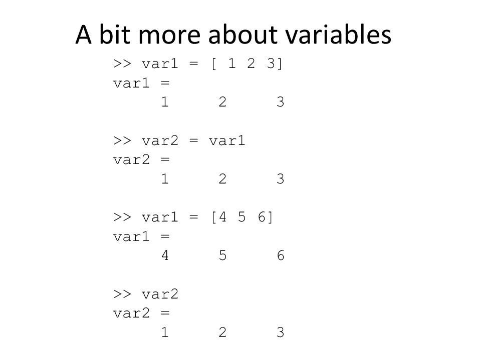 A bit more about variables >> var1 = [ 1 2 3] var1 = 1 2 3 >> var2 = var1 var2 = 1 2 3 >> var1 = [4 5 6] var1 = 4 5 6 >> var2 var2 = 1 2 3
