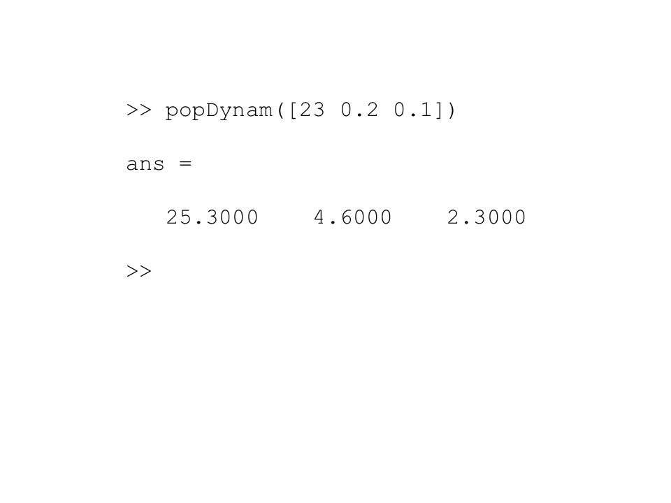 >> popDynam([23 0.2 0.1]) ans = 25.3000 4.6000 2.3000 >>