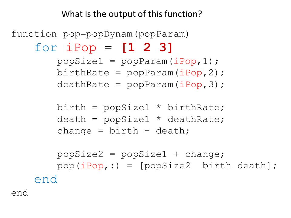 function pop=popDynam(popParam) for iPop = [1 2 3] popSize1 = popParam(iPop,1); birthRate = popParam(iPop,2); deathRate = popParam(iPop,3); birth = popSize1 * birthRate; death = popSize1 * deathRate; change = birth - death; popSize2 = popSize1 + change; pop(iPop,:) = [popSize2 birth death]; end What is the output of this function
