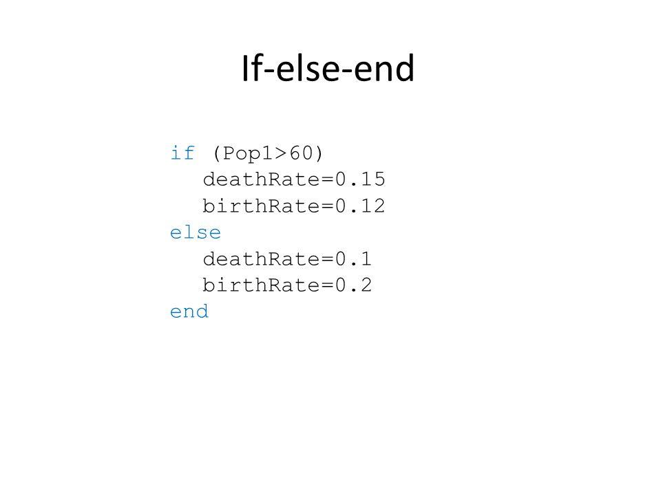 If-else-end if (Pop1>60) deathRate=0.15 birthRate=0.12 else deathRate=0.1 birthRate=0.2 end