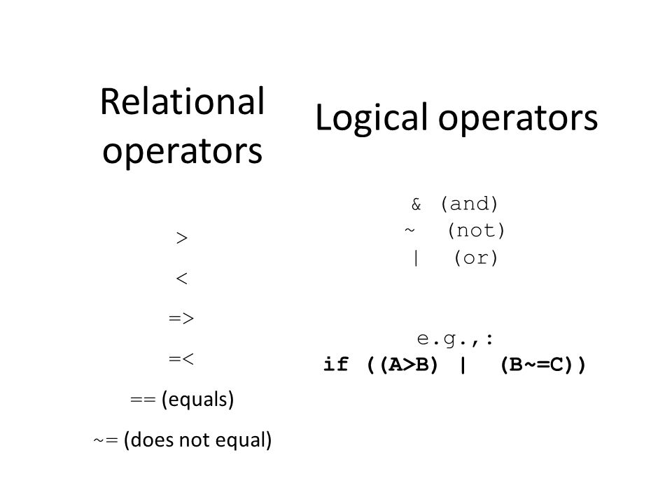 Relational operators < > <= >= == (equals) ~= (does not equal) Logical operators & (and) ~ (not) | (or) e.g.,: if ((A>B) | (B~=C))