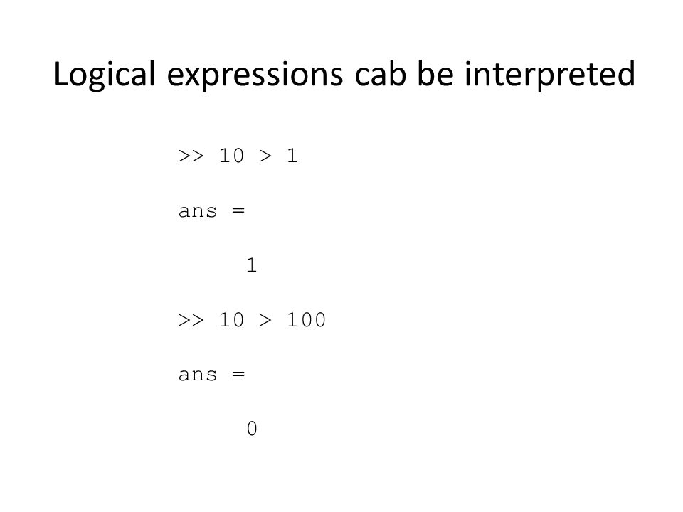 Logical expressions cab be interpreted >> 10 > 1 ans = 1 >> 10 > 100 ans = 0
