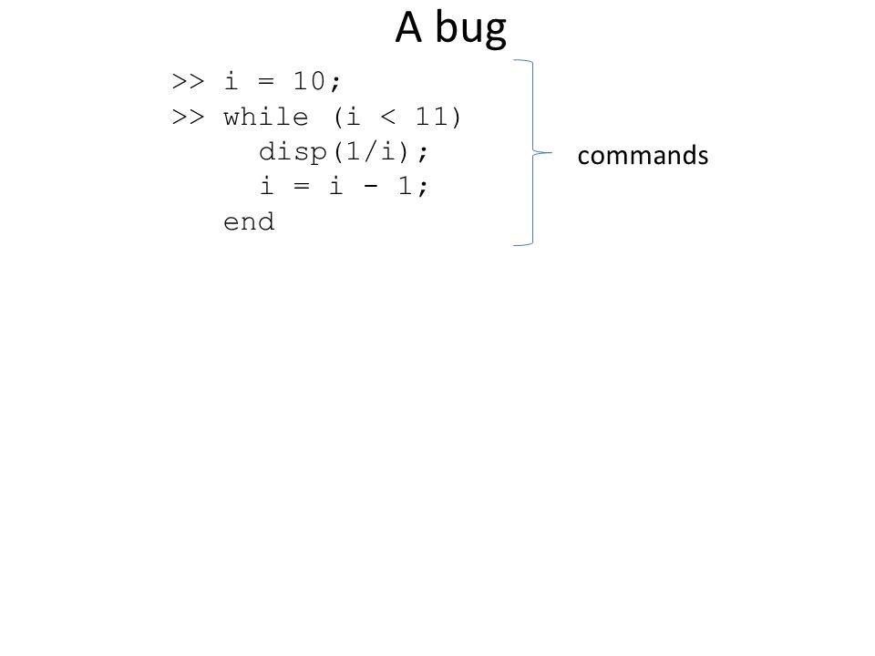 A bug >> i = 10; >> while (i < 11) disp(1/i); i = i - 1; end commands