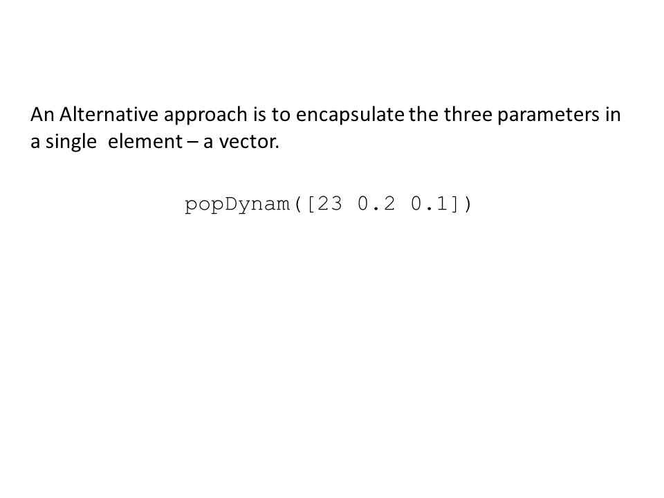 popDynam([23 0.2 0.1]) An Alternative approach is to encapsulate the three parameters in a single element – a vector.
