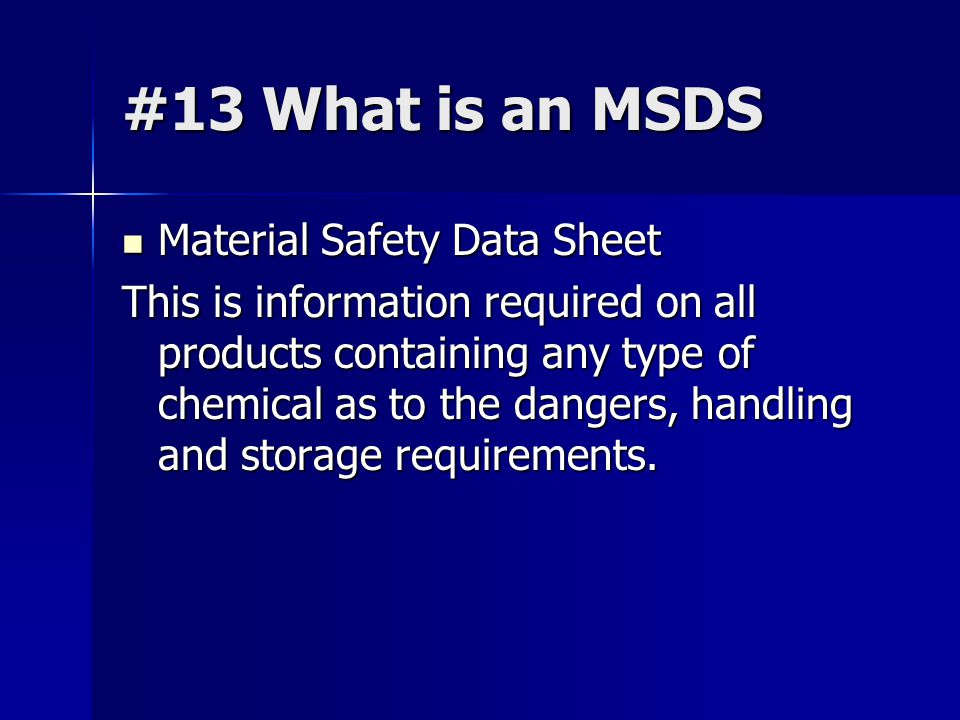 #13 What is an MSDS Material Safety Data Sheet Material Safety Data Sheet This is information required on all products containing any type of chemical as to the dangers, handling and storage requirements.