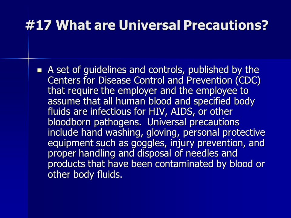 #17 What are Universal Precautions? A set of guidelines and controls, published by the Centers for Disease Control and Prevention (CDC) that require t