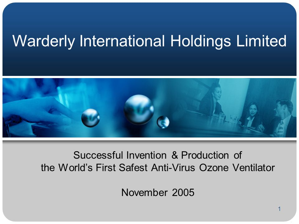 1 Successful Invention & Production of the World's First Safest Anti-Virus Ozone Ventilator November 2005 Warderly International Holdings Limited