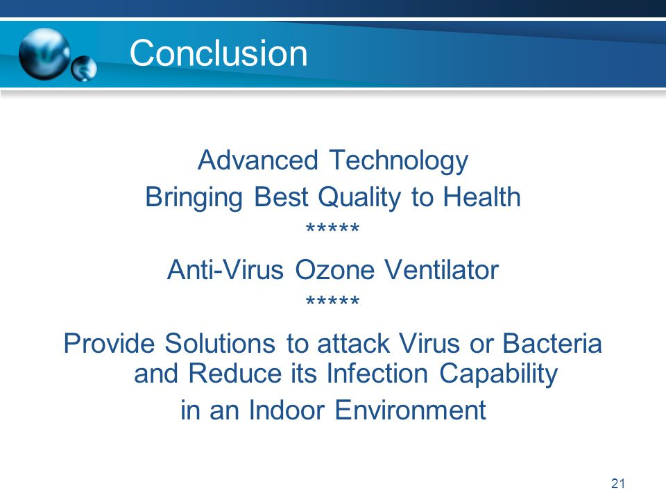 21 Conclusion Advanced Technology Bringing Best Quality to Health ***** Anti-Virus Ozone Ventilator ***** Provide Solutions to attack Virus or Bacteria and Reduce its Infection Capability in an Indoor Environment