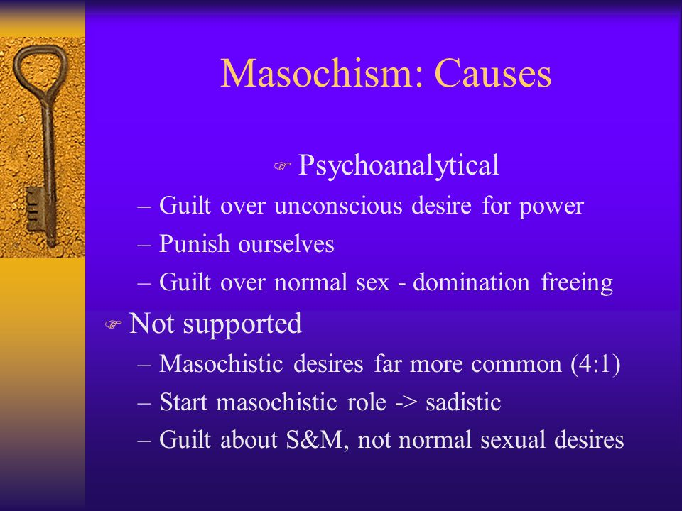 Masochism: Causes F Psychoanalytical –Guilt over unconscious desire for power –Punish ourselves –Guilt over normal sex - domination freeing F Not supported –Masochistic desires far more common (4:1) –Start masochistic role -> sadistic –Guilt about S&M, not normal sexual desires