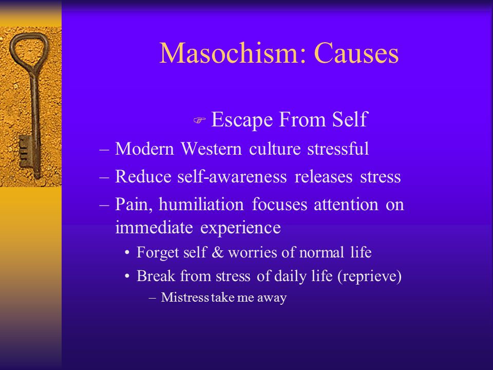 Masochism: Causes F Escape From Self –Modern Western culture stressful –Reduce self-awareness releases stress –Pain, humiliation focuses attention on immediate experience Forget self & worries of normal life Break from stress of daily life (reprieve) –Mistress take me away