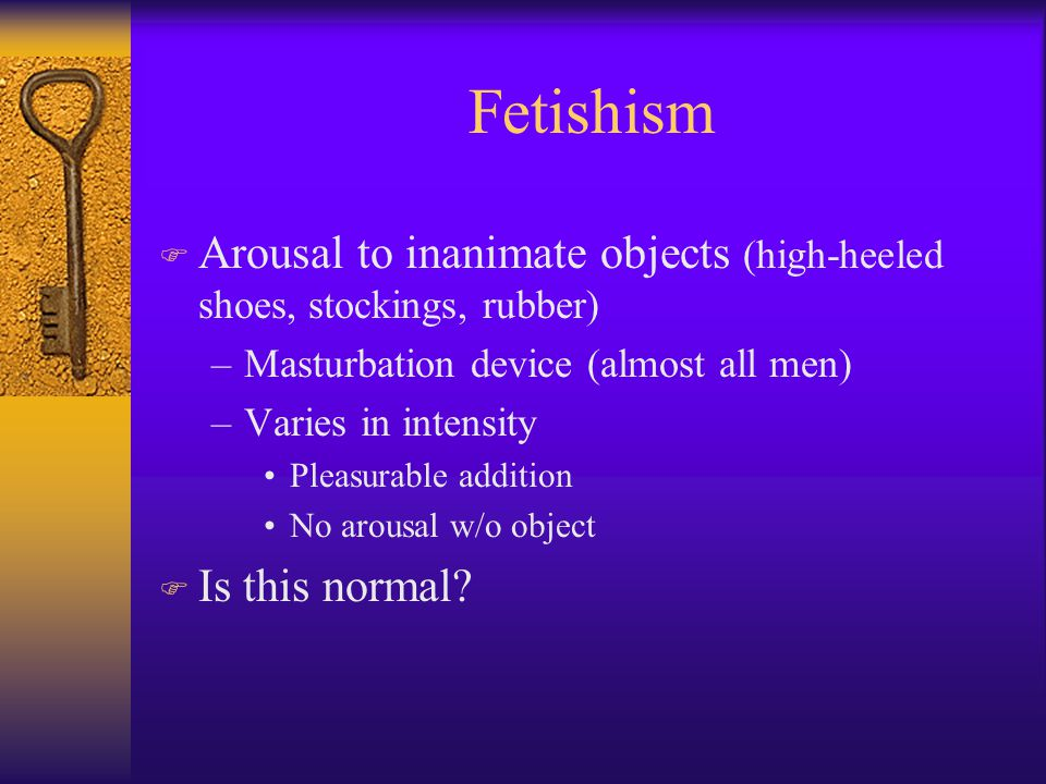Fetishism F Arousal to inanimate objects (high-heeled shoes, stockings, rubber) –Masturbation device (almost all men) –Varies in intensity Pleasurable addition No arousal w/o object F Is this normal