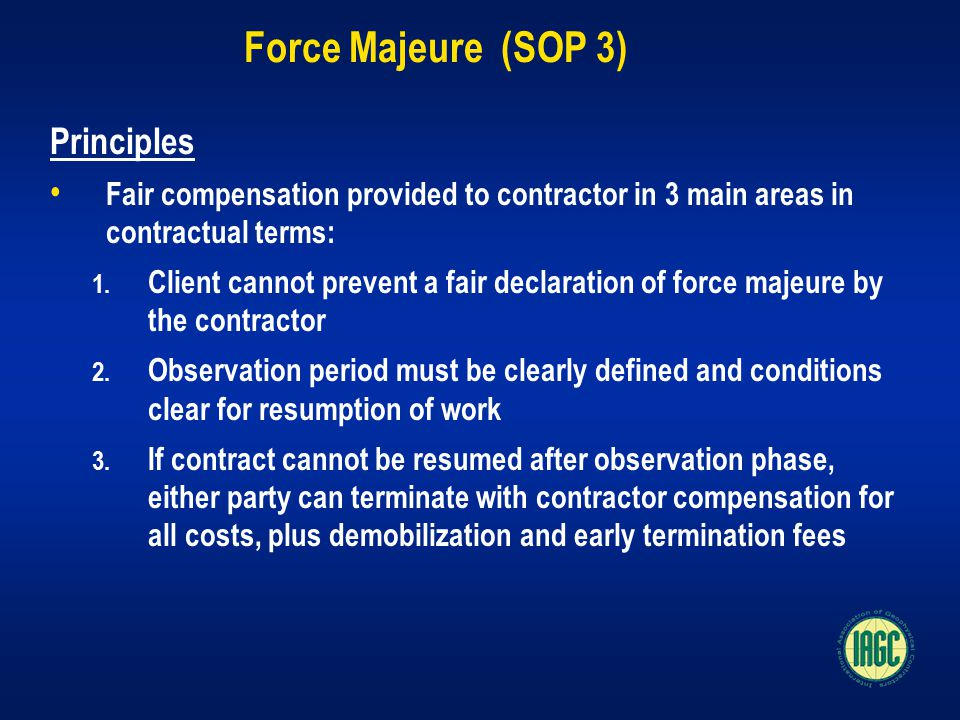 Force Majeure (SOP 3) Principles Fair compensation provided to contractor in 3 main areas in contractual terms: 1.