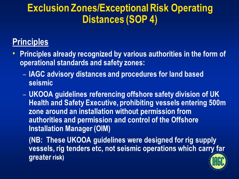 Exclusion Zones/Exceptional Risk Operating Distances (SOP 4) Principles Principles already recognized by various authorities in the form of operational standards and safety zones: – IAGC advisory distances and procedures for land based seismic – UKOOA guidelines referencing offshore safety division of UK Health and Safety Executive, prohibiting vessels entering 500m zone around an installation without permission from authorities and permission and control of the Offshore Installation Manager (OIM) (NB: These UKOOA guidelines were designed for rig supply vessels, rig tenders etc, not seismic operations which carry far greater risk)