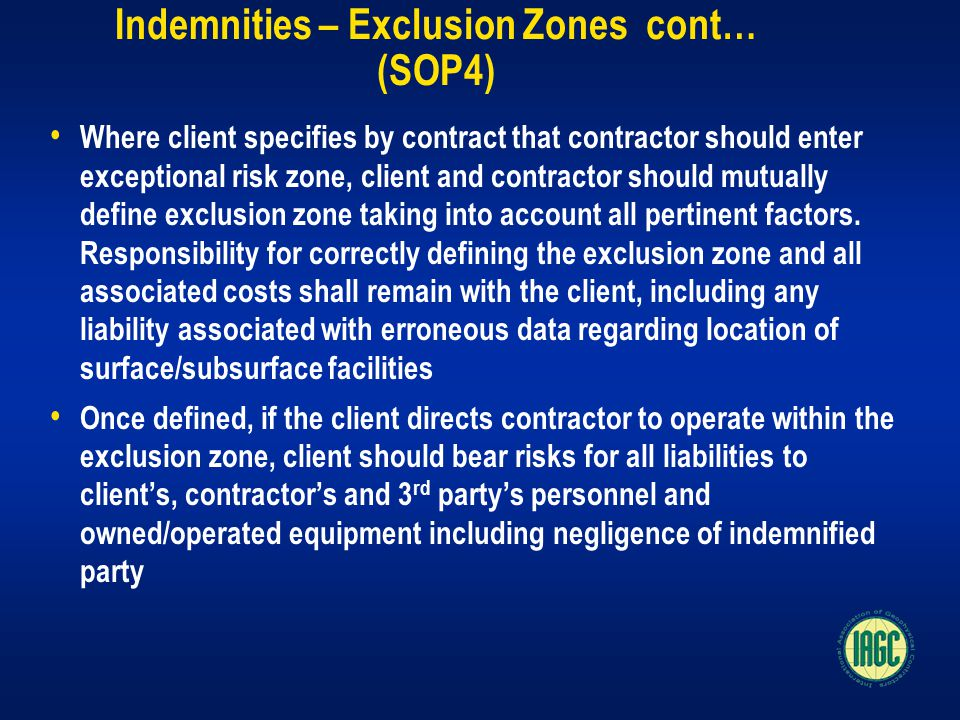 Indemnities – Exclusion Zones cont… (SOP4) Where client specifies by contract that contractor should enter exceptional risk zone, client and contractor should mutually define exclusion zone taking into account all pertinent factors.