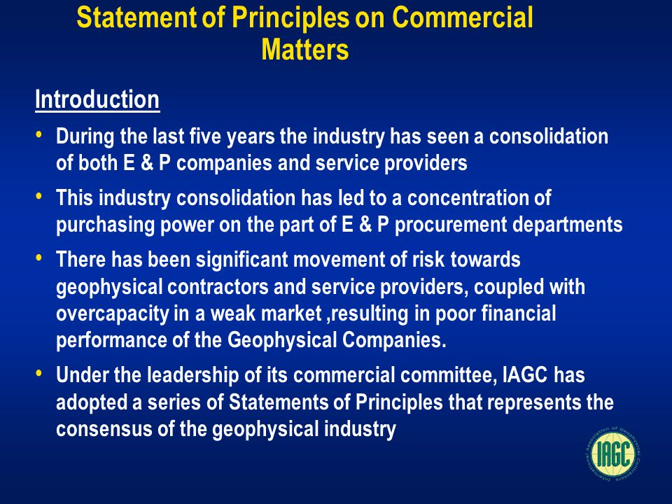 Statement of Principles on Commercial Matters Introduction During the last five years the industry has seen a consolidation of both E & P companies and service providers This industry consolidation has led to a concentration of purchasing power on the part of E & P procurement departments There has been significant movement of risk towards geophysical contractors and service providers, coupled with overcapacity in a weak market,resulting in poor financial performance of the Geophysical Companies.