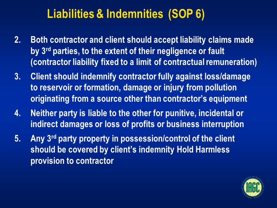 Liabilities & Indemnities (SOP 6) 2.Both contractor and client should accept liability claims made by 3 rd parties, to the extent of their negligence or fault (contractor liability fixed to a limit of contractual remuneration) 3.Client should indemnify contractor fully against loss/damage to reservoir or formation, damage or injury from pollution originating from a source other than contractor's equipment 4.Neither party is liable to the other for punitive, incidental or indirect damages or loss of profits or business interruption 5.Any 3 rd party property in possession/control of the client should be covered by client's indemnity Hold Harmless provision to contractor