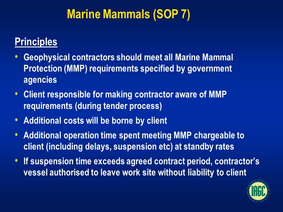 Marine Mammals (SOP 7) Principles Geophysical contractors should meet all Marine Mammal Protection (MMP) requirements specified by government agencies Client responsible for making contractor aware of MMP requirements (during tender process) Additional costs will be borne by client Additional operation time spent meeting MMP chargeable to client (including delays, suspension etc) at standby rates If suspension time exceeds agreed contract period, contractor's vessel authorised to leave work site without liability to client