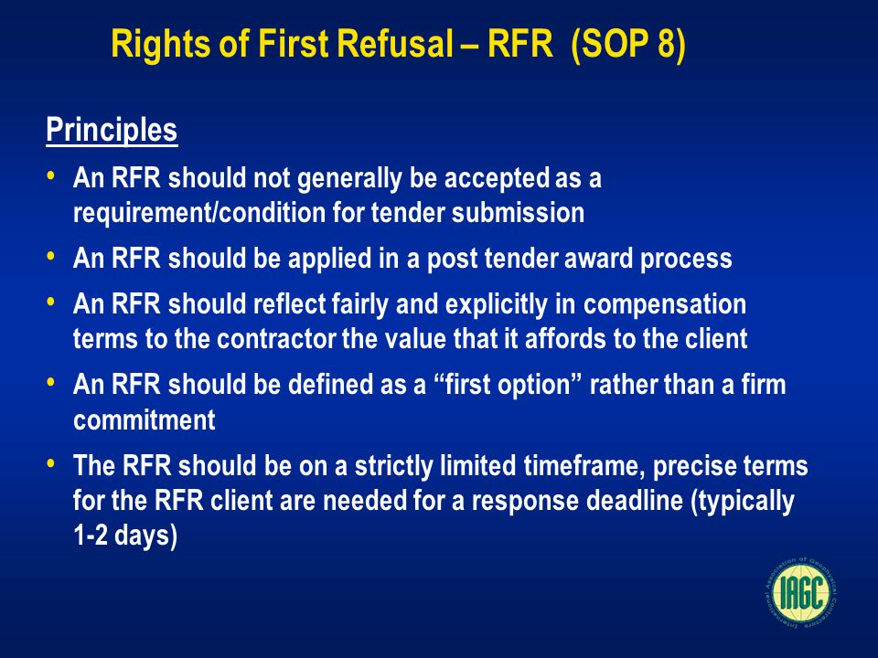 Rights of First Refusal – RFR (SOP 8) Principles An RFR should not generally be accepted as a requirement/condition for tender submission An RFR should be applied in a post tender award process An RFR should reflect fairly and explicitly in compensation terms to the contractor the value that it affords to the client An RFR should be defined as a first option rather than a firm commitment The RFR should be on a strictly limited timeframe, precise terms for the RFR client are needed for a response deadline (typically 1-2 days)