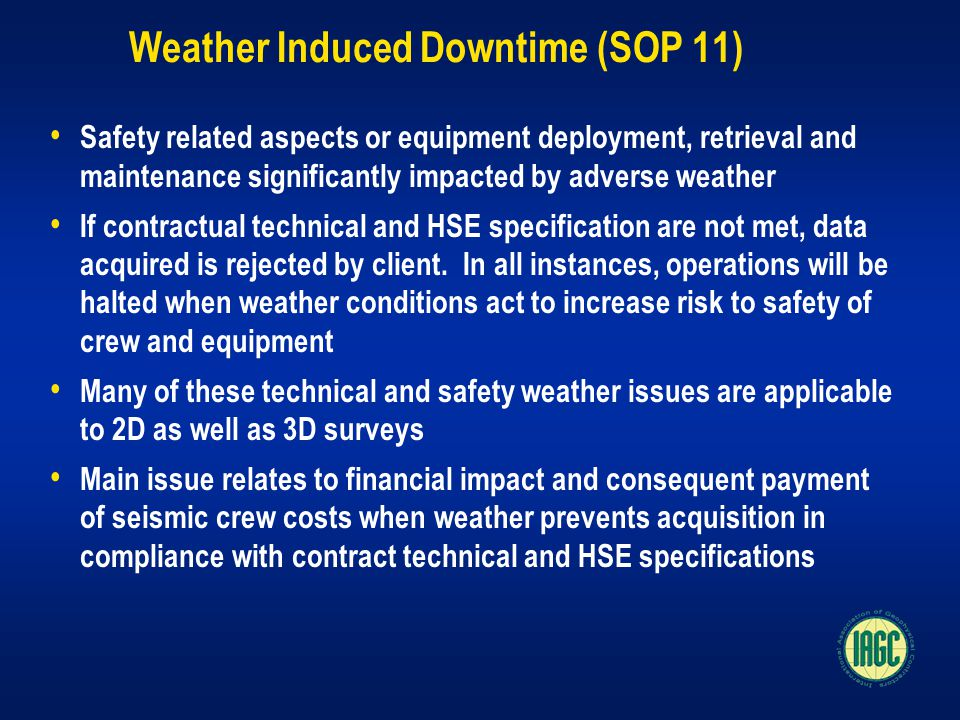Weather Induced Downtime (SOP 11) Safety related aspects or equipment deployment, retrieval and maintenance significantly impacted by adverse weather If contractual technical and HSE specification are not met, data acquired is rejected by client.