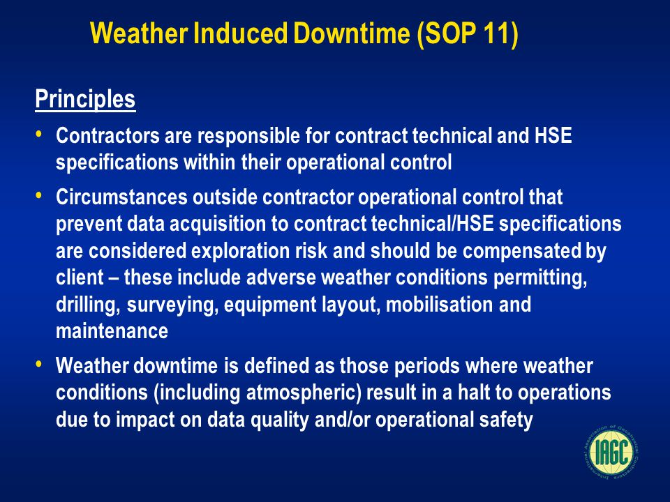 Weather Induced Downtime (SOP 11) Principles Contractors are responsible for contract technical and HSE specifications within their operational control Circumstances outside contractor operational control that prevent data acquisition to contract technical/HSE specifications are considered exploration risk and should be compensated by client – these include adverse weather conditions permitting, drilling, surveying, equipment layout, mobilisation and maintenance Weather downtime is defined as those periods where weather conditions (including atmospheric) result in a halt to operations due to impact on data quality and/or operational safety